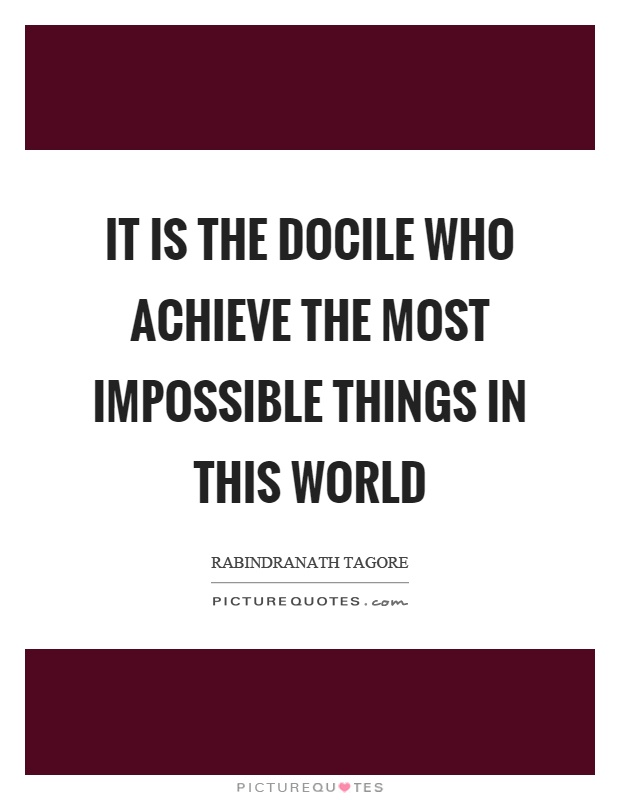 It is the docile who achieve the most impossible things in this world Picture Quote #1