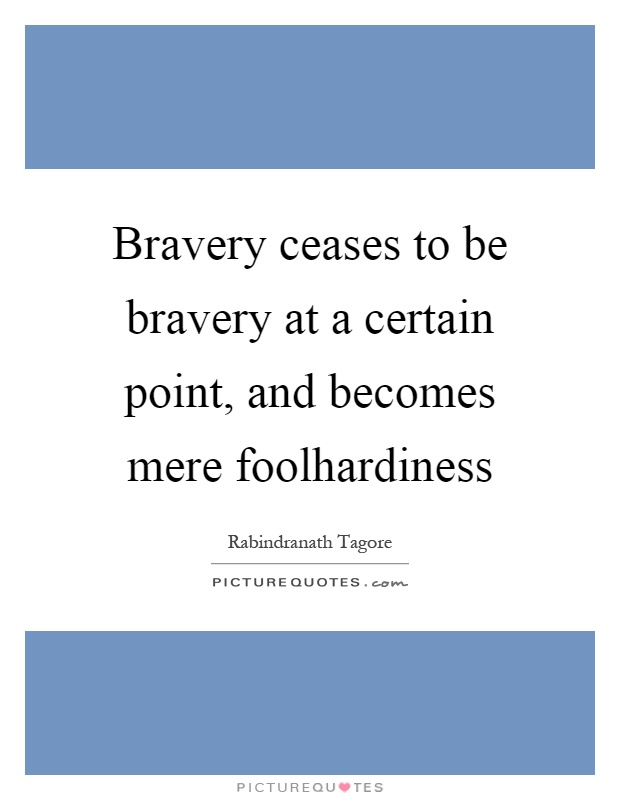 Bravery ceases to be bravery at a certain point, and becomes mere foolhardiness Picture Quote #1