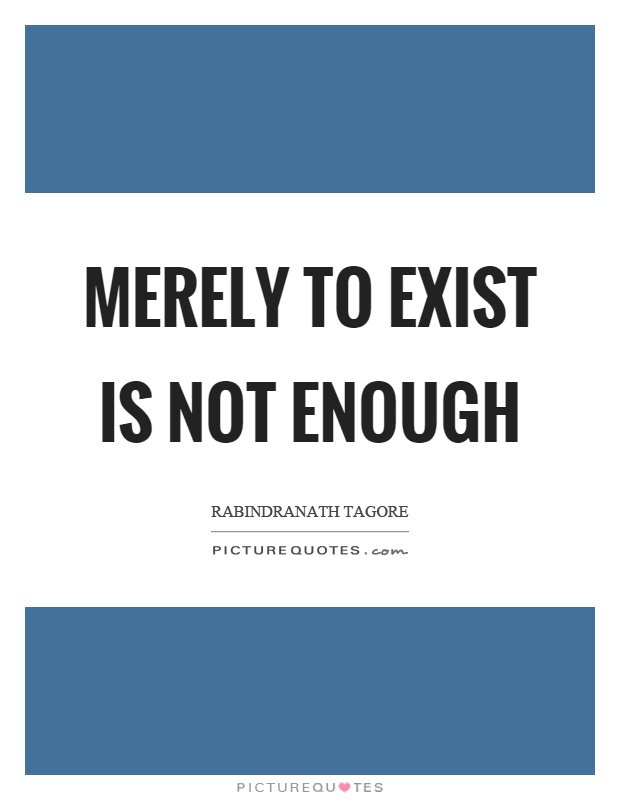 Merely to exist is not enough Picture Quote #1