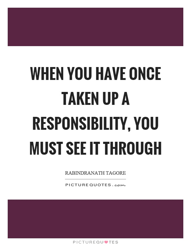 When you have once taken up a responsibility, you must see it through Picture Quote #1