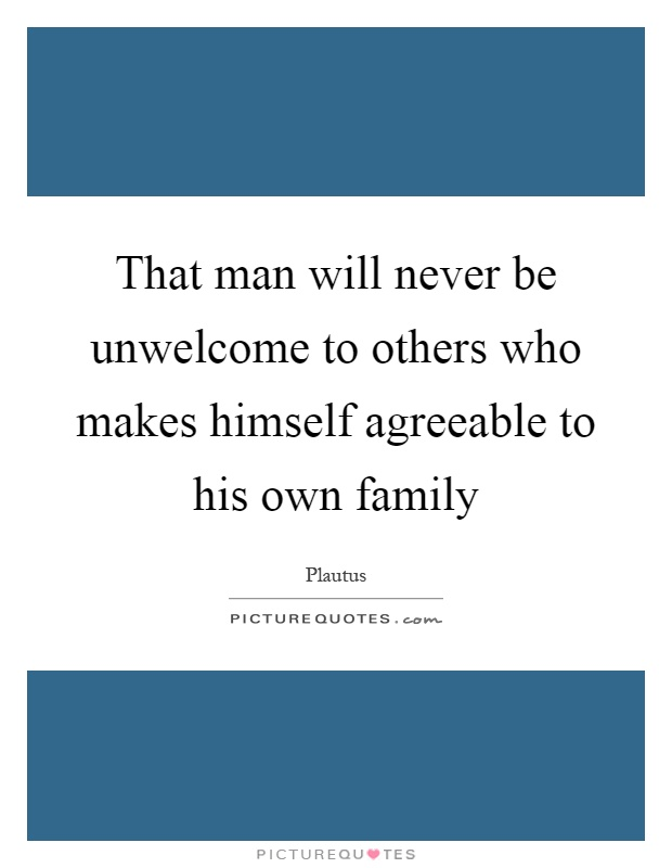 That man will never be unwelcome to others who makes himself agreeable to his own family Picture Quote #1