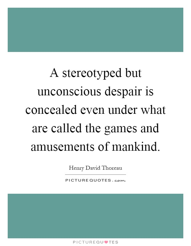 A stereotyped but unconscious despair is concealed even under what are called the games and amusements of mankind Picture Quote #1