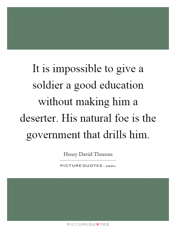 It is impossible to give a soldier a good education without making him a deserter. His natural foe is the government that drills him Picture Quote #1