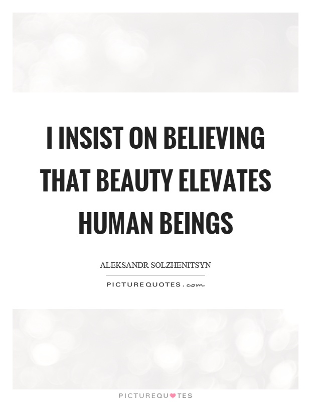 I insist on believing that beauty elevates human beings Picture Quote #1