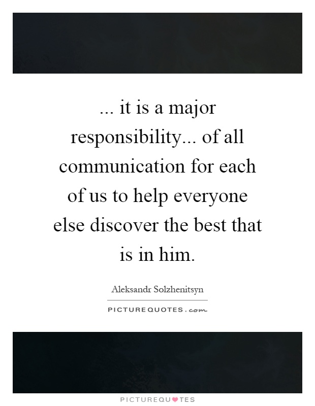 ... it is a major responsibility... of all communication for each of us to help everyone else discover the best that is in him Picture Quote #1
