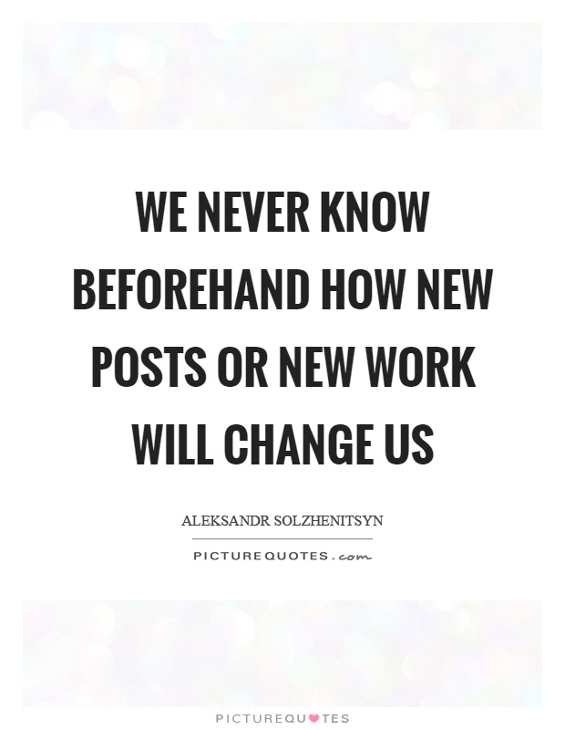 We never know beforehand how new posts or new work will change us Picture Quote #1