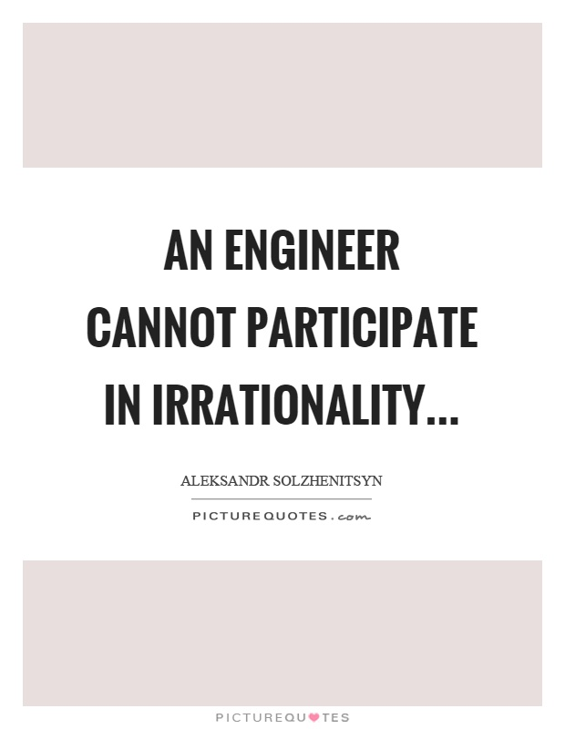 An engineer cannot participate in irrationality Picture Quote #1