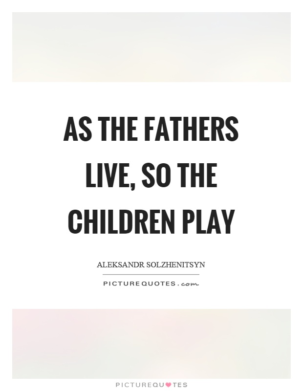 As the fathers live, so the children play Picture Quote #1