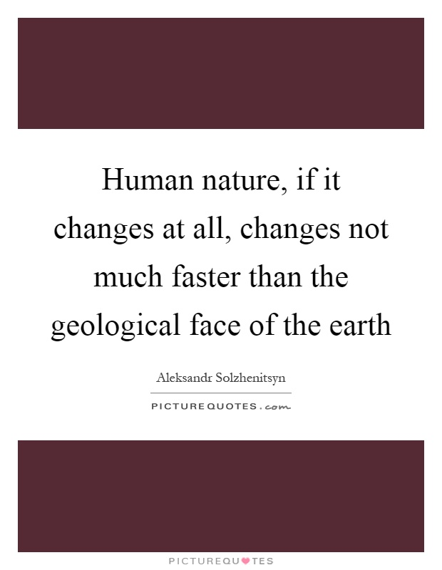 Human nature, if it changes at all, changes not much faster than the geological face of the earth Picture Quote #1