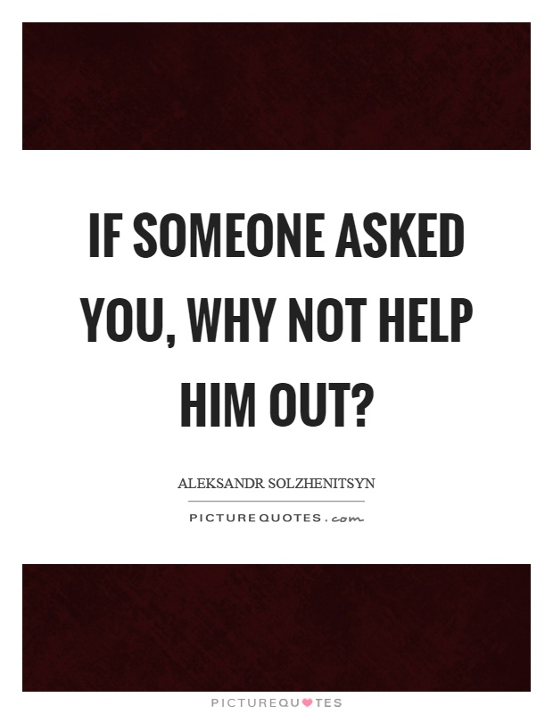 If someone asked you, why not help him out? Picture Quote #1