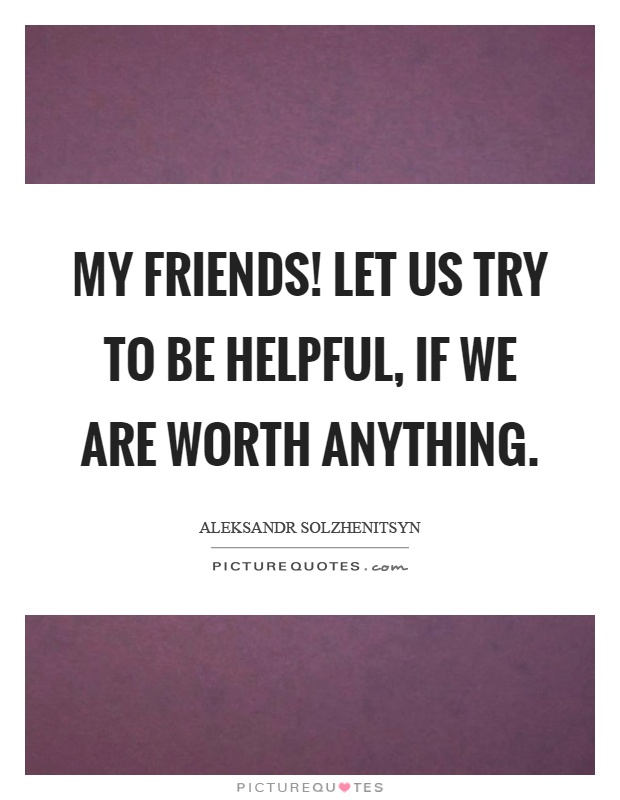 My friends! Let us try to be helpful, if we are worth anything Picture Quote #1
