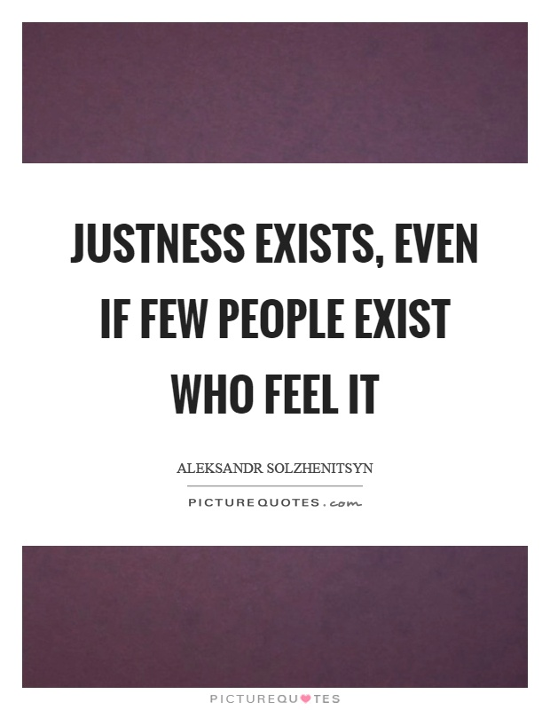 Justness exists, even if few people exist who feel it Picture Quote #1