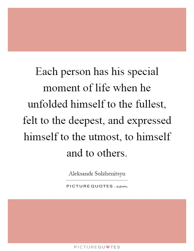 Each person has his special moment of life when he unfolded himself to the fullest, felt to the deepest, and expressed himself to the utmost, to himself and to others Picture Quote #1