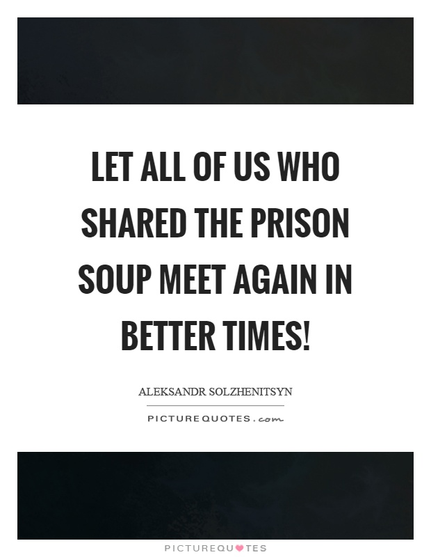 Let all of us who shared the prison soup meet again in better times! Picture Quote #1