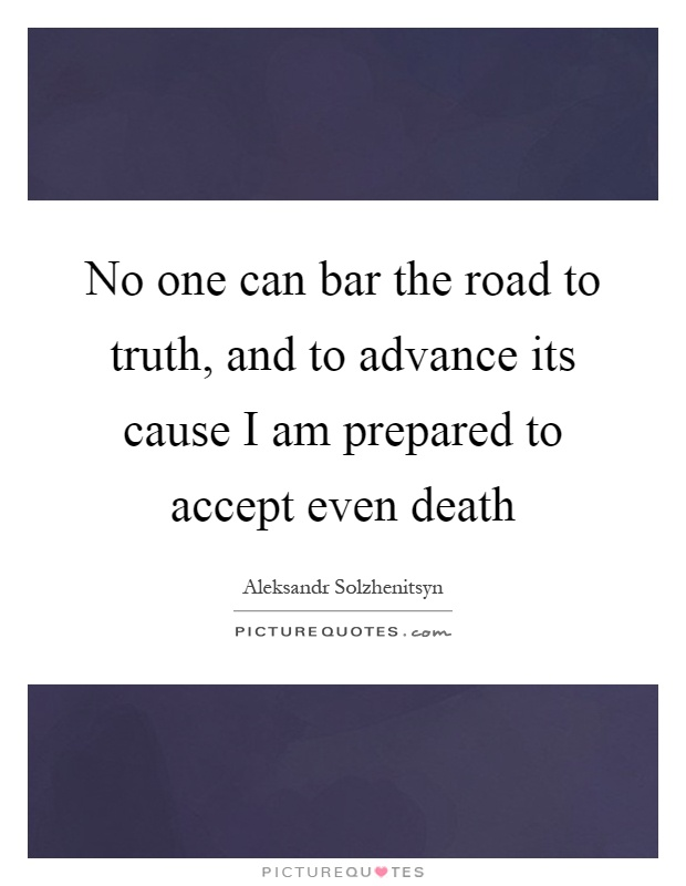 No one can bar the road to truth, and to advance its cause I am prepared to accept even death Picture Quote #1