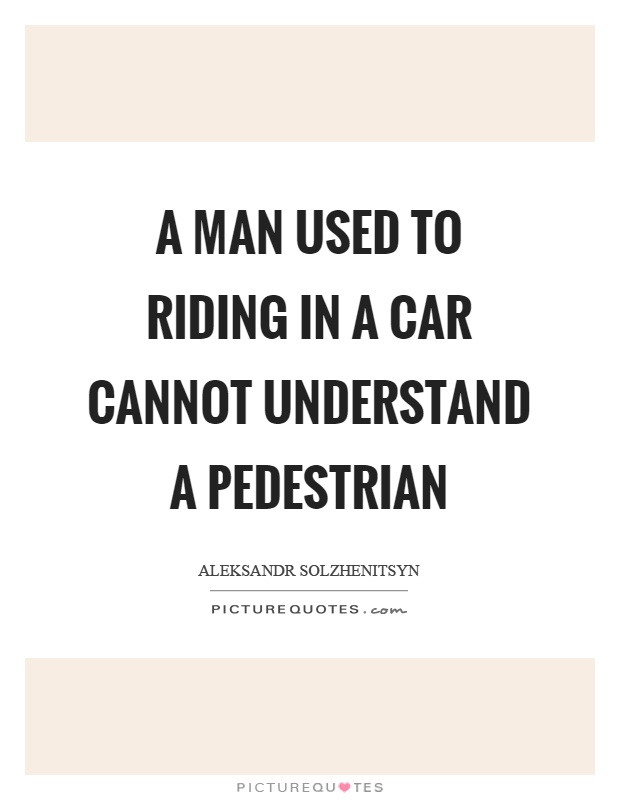A man used to riding in a car cannot understand a pedestrian Picture Quote #1