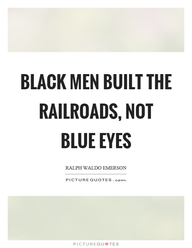 Black men built the railroads, not blue eyes Picture Quote #1