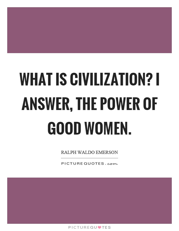 What is civilization? I answer, the power of good women Picture Quote #1