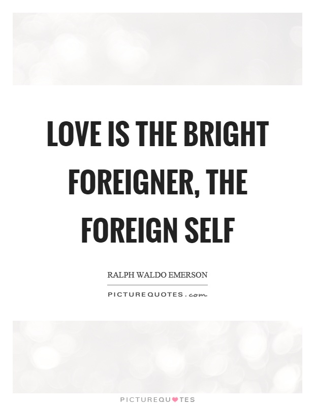 Love is the bright foreigner, the foreign self Picture Quote #1