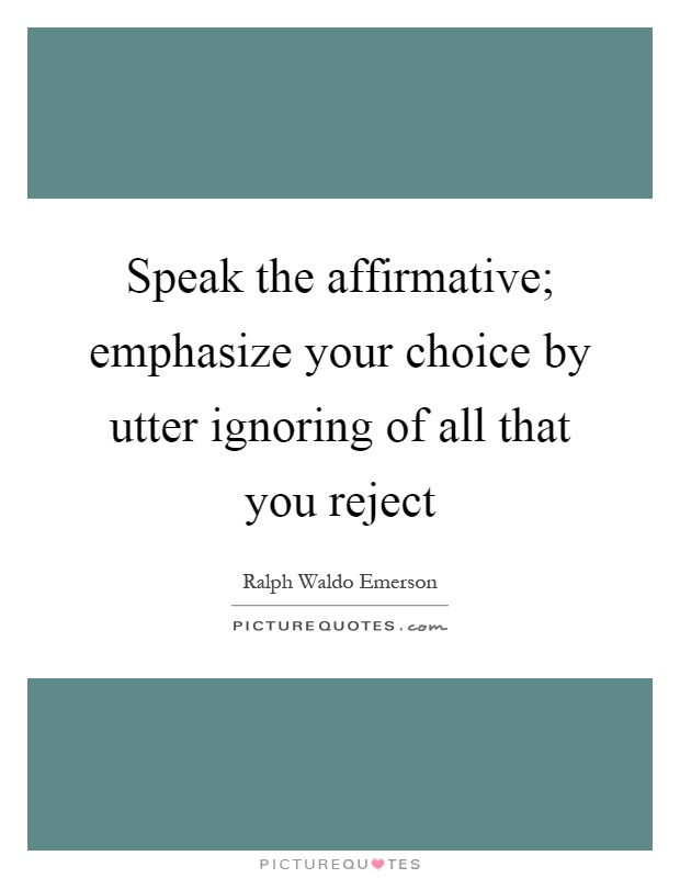 Speak the affirmative; emphasize your choice by utter ignoring of all that you reject Picture Quote #1
