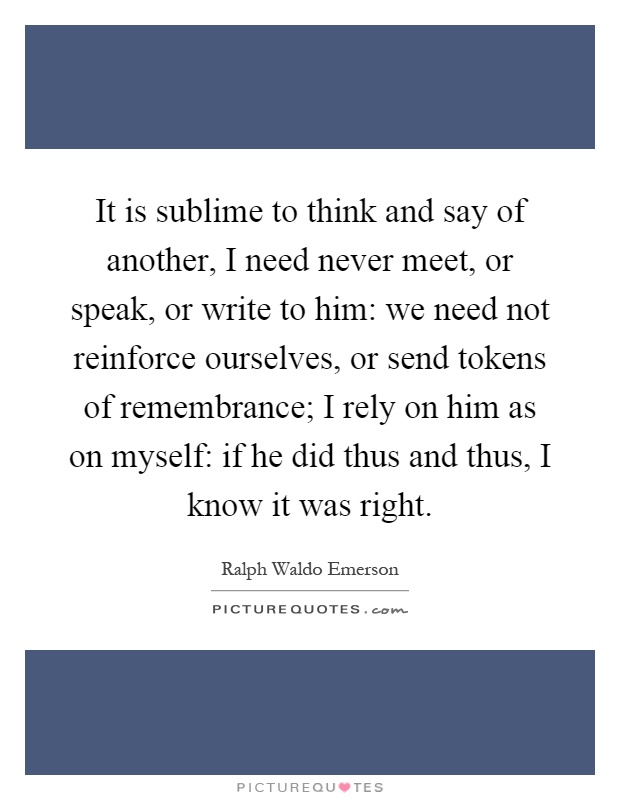 It is sublime to think and say of another, I need never meet, or speak, or write to him: we need not reinforce ourselves, or send tokens of remembrance; I rely on him as on myself: if he did thus and thus, I know it was right Picture Quote #1