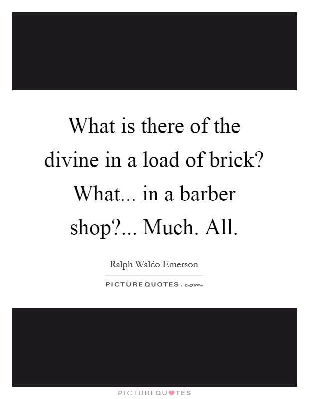 What is there of the divine in a load of brick? What... in a barber shop?... Much. All Picture Quote #1