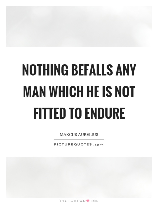 Nothing befalls any man which he is not fitted to endure Picture Quote #1