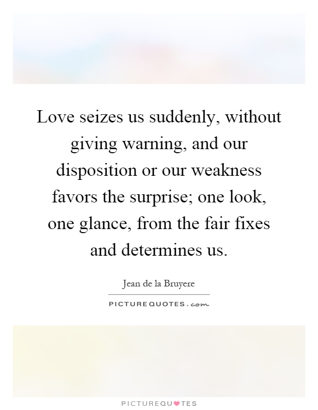 Love seizes us suddenly, without giving warning, and our disposition or our weakness favors the surprise; one look, one glance, from the fair fixes and determines us Picture Quote #1