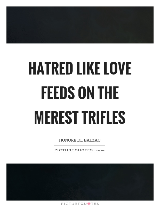 Hatred like love feeds on the merest trifles Picture Quote #1