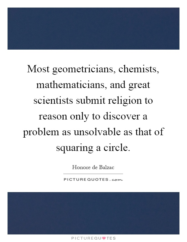Most geometricians, chemists, mathematicians, and great scientists submit religion to reason only to discover a problem as unsolvable as that of squaring a circle Picture Quote #1