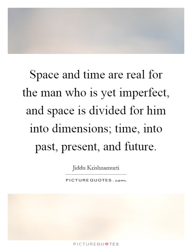 Space and time are real for the man who is yet imperfect, and space is divided for him into dimensions; time, into past, present, and future Picture Quote #1