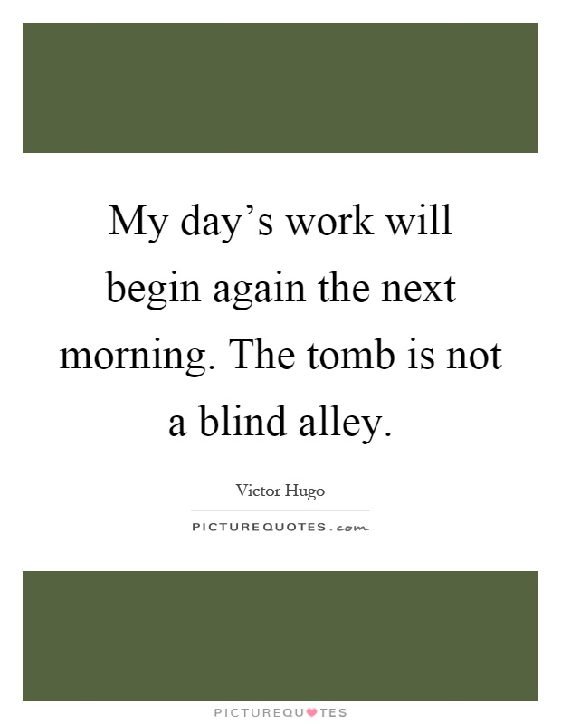 My day's work will begin again the next morning. The tomb is not a blind alley Picture Quote #1