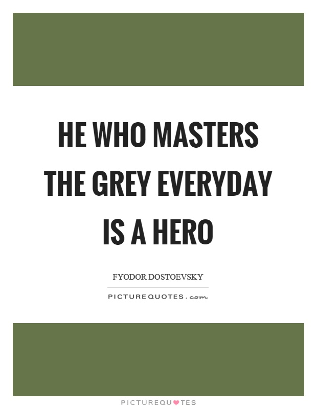 He who masters the grey everyday is a hero Picture Quote #1