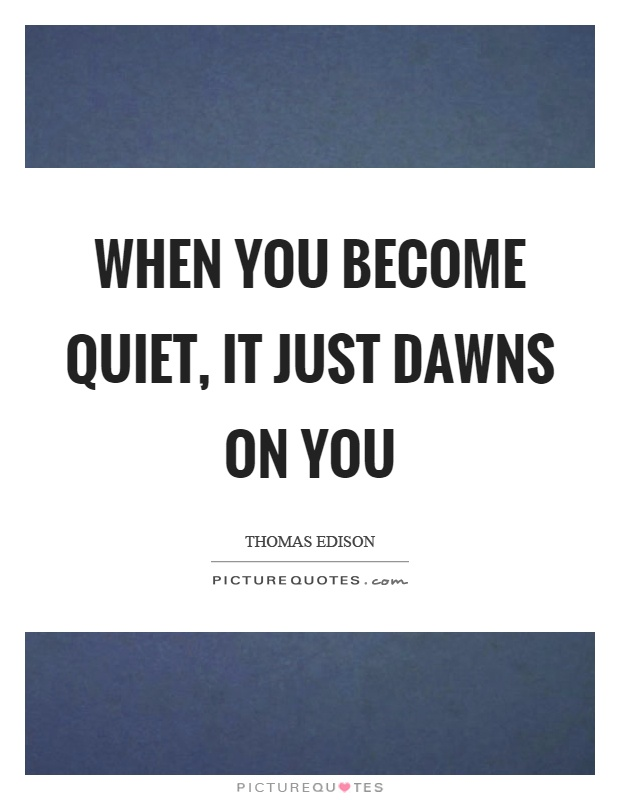When you become quiet, it just dawns on you Picture Quote #1