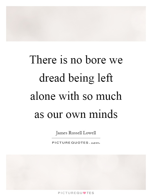 There is no bore we dread being left alone with so much as our own minds Picture Quote #1