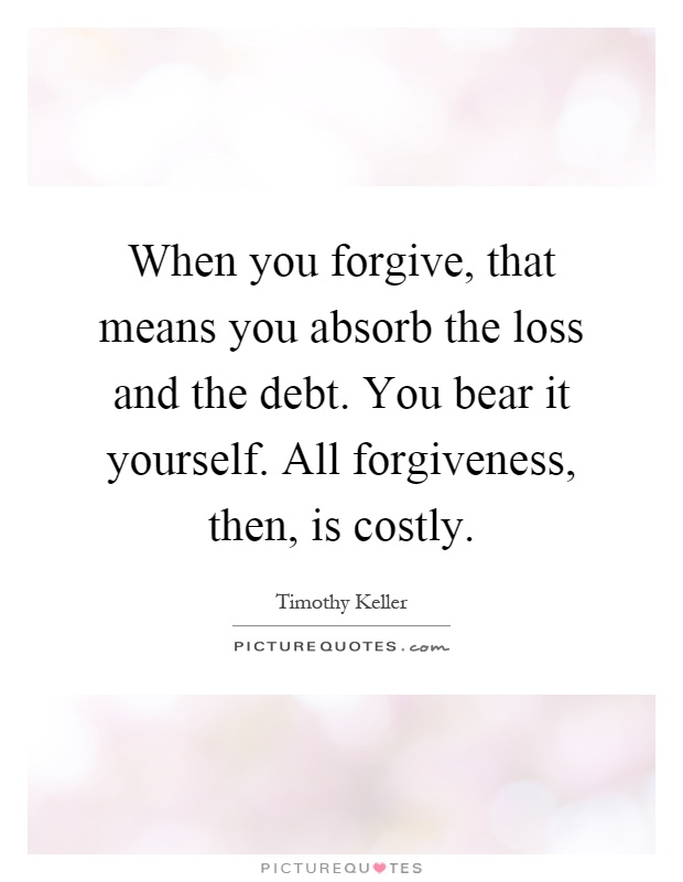 When you forgive, that means you absorb the loss and the debt. You bear it yourself. All forgiveness, then, is costly Picture Quote #1