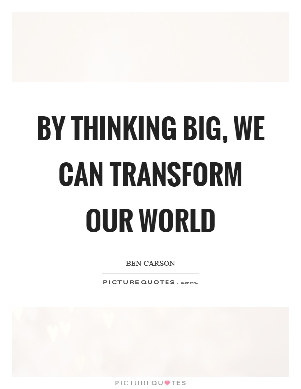 By thinking big, we can transform our world Picture Quote #1