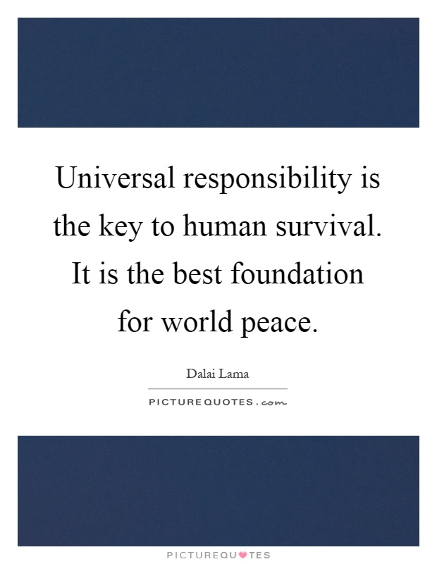 Universal responsibility is the key to human survival. It is the best foundation for world peace Picture Quote #1