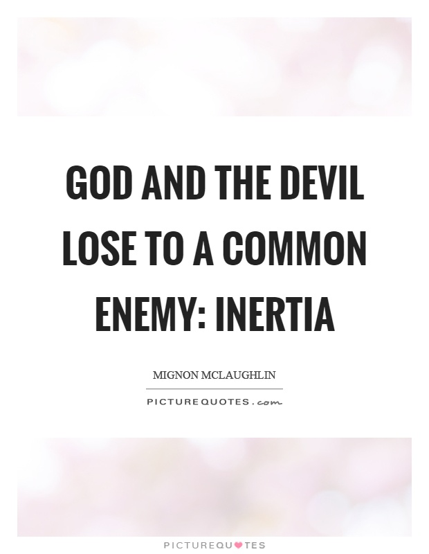 God and the devil lose to a common enemy: inertia Picture Quote #1