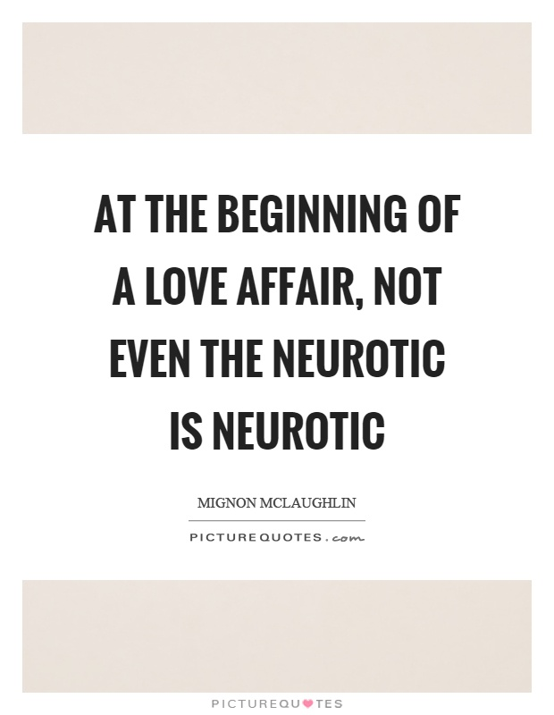 At the beginning of a love affair, not even the neurotic is neurotic Picture Quote #1