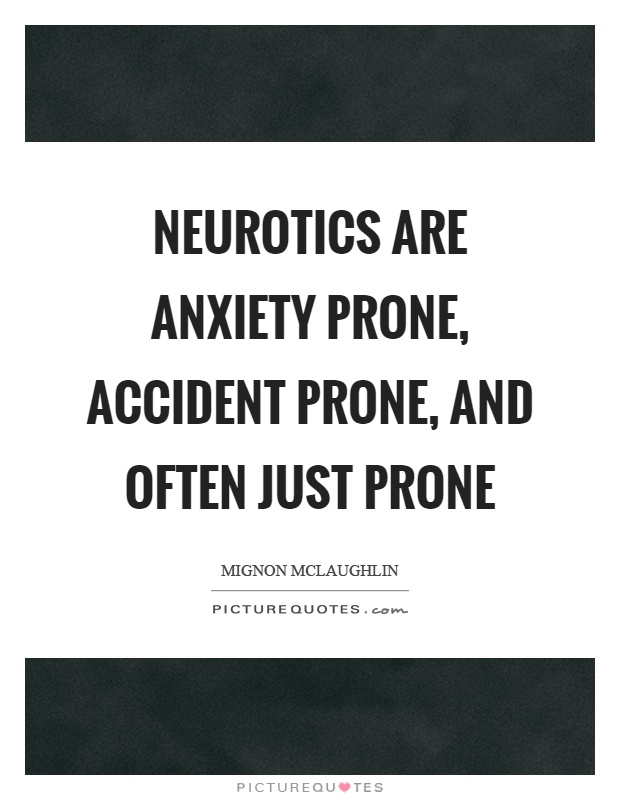 Neurotics are anxiety prone, accident prone, and often just prone Picture Quote #1