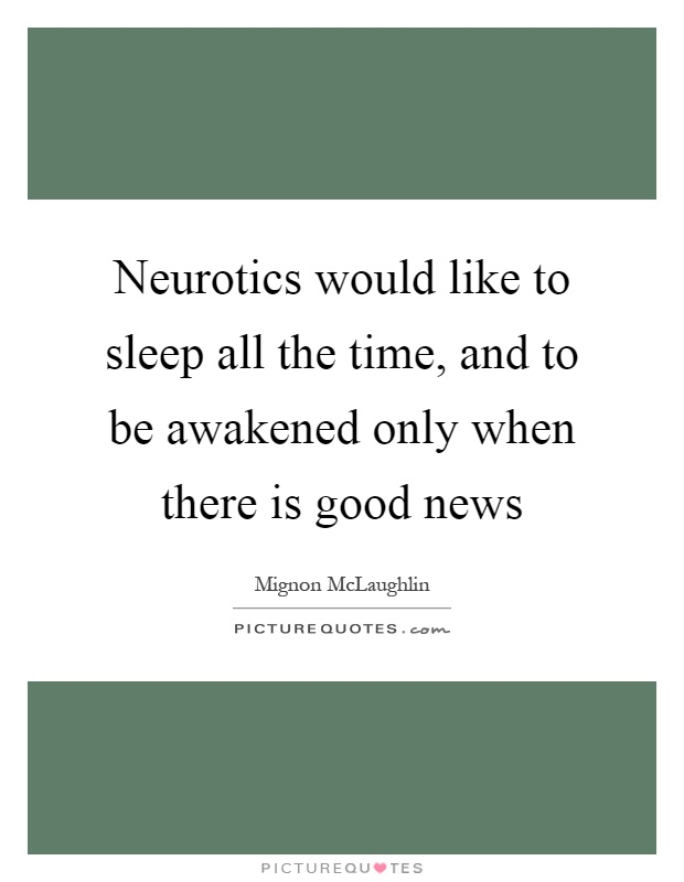 Neurotics would like to sleep all the time, and to be awakened only when there is good news Picture Quote #1