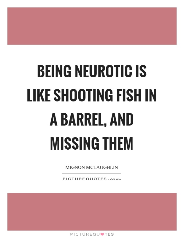 Being neurotic is like shooting fish in a barrel, and missing them Picture Quote #1