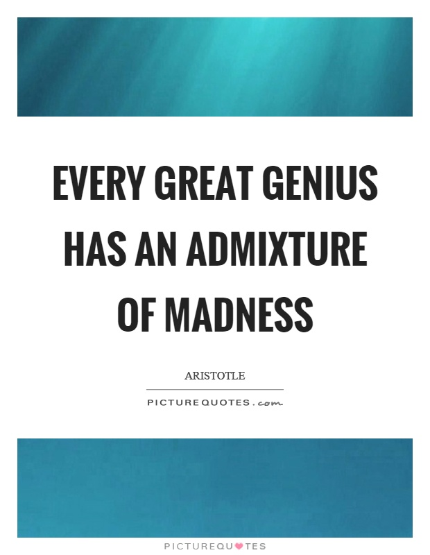 Every great genius has an admixture of madness Picture Quote #1