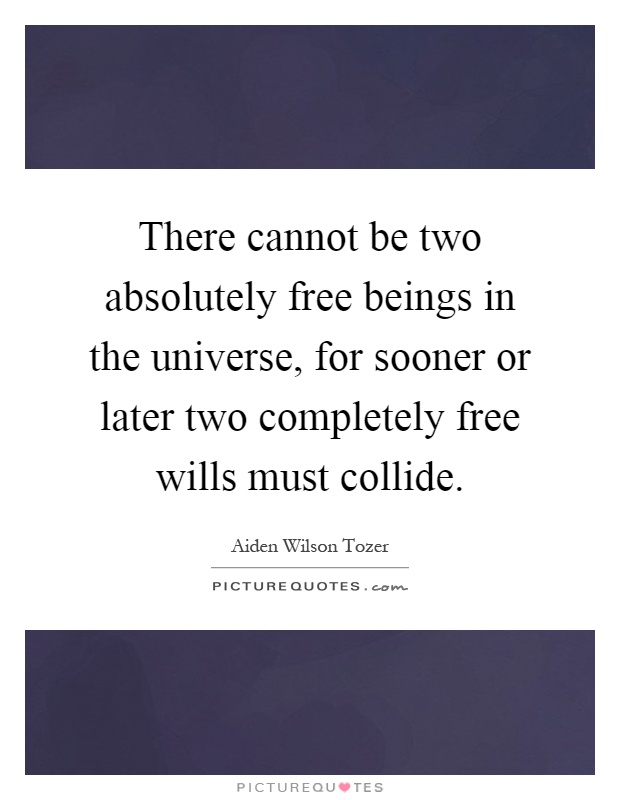 There cannot be two absolutely free beings in the universe, for sooner or later two completely free wills must collide Picture Quote #1