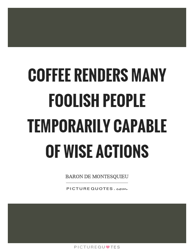 Coffee renders many foolish people temporarily capable of wise actions Picture Quote #1