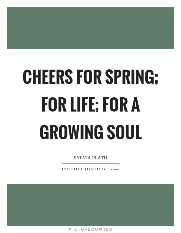 Cheers for spring; for life; for a growing soul Picture Quote #1