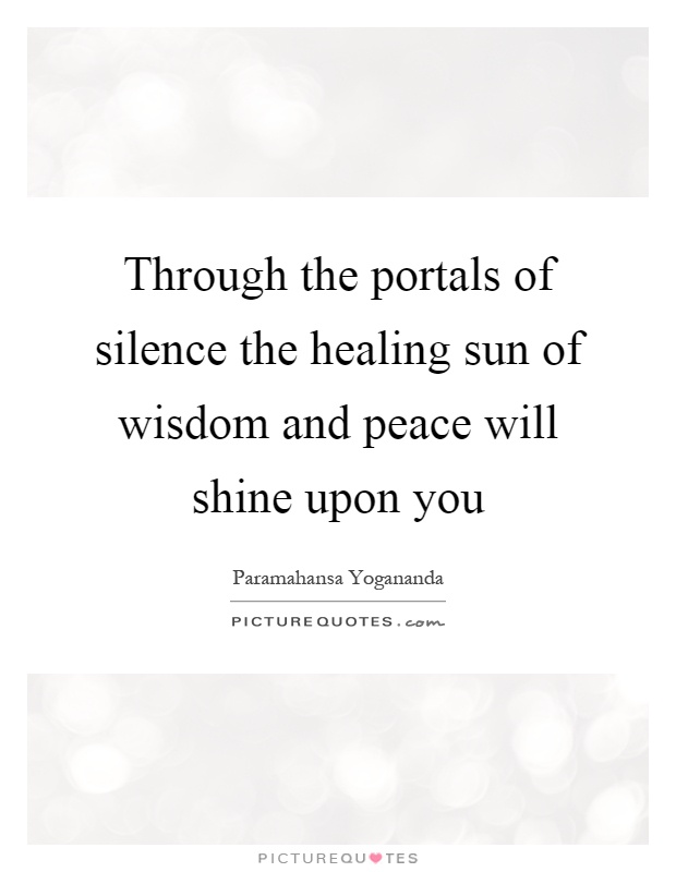 Through the portals of silence the healing sun of wisdom and peace will shine upon you Picture Quote #1
