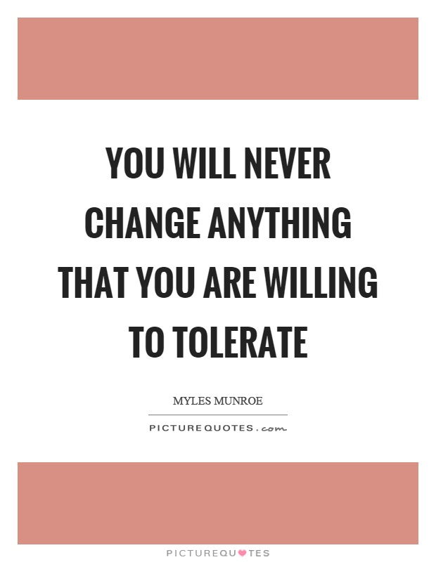 You will never change anything that you are willing to tolerate Picture Quote #1