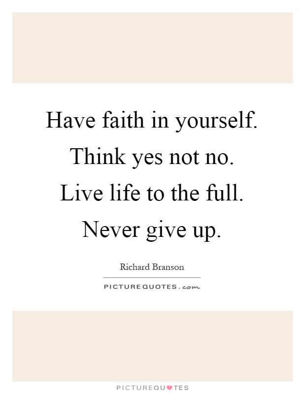 Have faith in yourself. Think yes not no. Live life to the full. Never give up Picture Quote #1